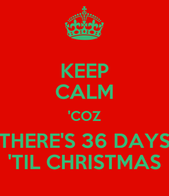 Poster: KEEP CALM 'COZ THERE'S 36 DAYS 'TIL CHRISTMAS