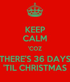 Poster: KEEP CALM 'COZ THERE'S 36 DAYS 'TIL CHRISTMAS