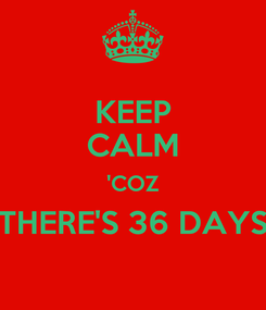 Poster: KEEP CALM 'COZ THERE'S 36 DAYS
