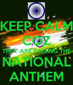 Poster: KEEP CALM COZ THEY ARE SINGING THE NATIONAL ANTHEM