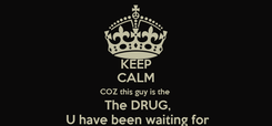 Poster: KEEP CALM COZ this guy is the   The DRUG,  U have been waiting for