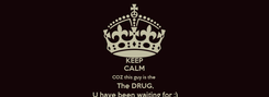 Poster: KEEP CALM COZ this guy is the   The DRUG,  U have been waiting for ;)