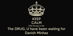 Poster: KEEP CALM COZ this guy is the  The DRUG, U have been waiting for Danish Minhas
