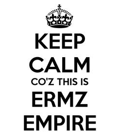 Poster: KEEP CALM CO'Z THIS IS ERMZ EMPIRE