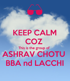 Poster: KEEP CALM COZ  This is the group of  ASHRAV CHOTU  BBA nd LACCHI