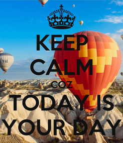 Poster: KEEP CALM COZ TODAY IS YOUR DAY