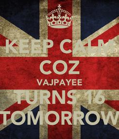 Poster: KEEP CALM COZ VAJPAYEE TURNS 16 TOMORROW