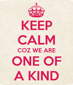 Poster: KEEP CALM COZ WE ARE ONE OF A KIND