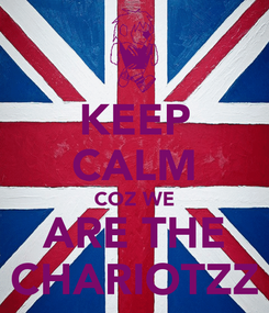 Poster: KEEP CALM COZ WE ARE THE CHARIOTZZ