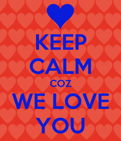 Poster: KEEP CALM COZ WE LOVE YOU
