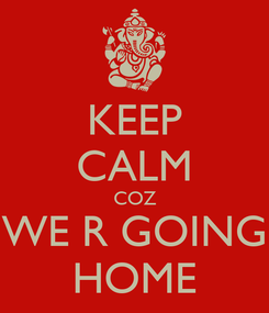 Poster: KEEP CALM COZ WE R GOING HOME
