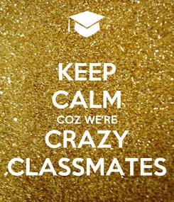 Poster: KEEP CALM COZ WE'RE CRAZY CLASSMATES
