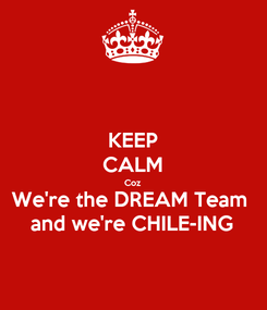 Poster: KEEP CALM Coz We're the DREAM Team  and we're CHILE-ING