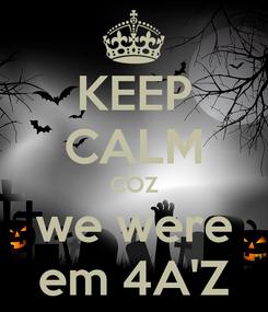 Poster: KEEP CALM COZ we were em 4A'Z