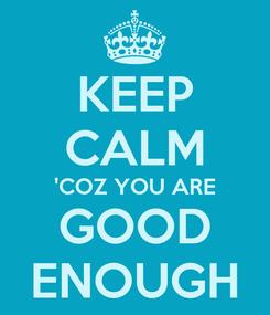 Poster: KEEP CALM 'COZ YOU ARE GOOD ENOUGH