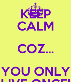 Poster: KEEP CALM COZ... YOU ONLY LIVE ONCE!