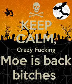 Poster: KEEP CALM, Crazy Fucking Moe is back bitches