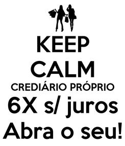 Poster: KEEP CALM CREDIÁRIO PRÓPRIO 6X s/ juros Abra o seu!
