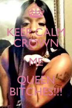 Poster: KEEP CALM CROWN ME QUEEN BITCHES!!!