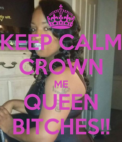Poster: KEEP CALM CROWN ME QUEEN BITCHES!!