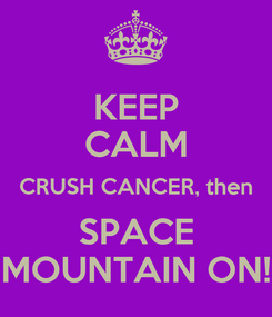 Poster: KEEP CALM CRUSH CANCER, then SPACE MOUNTAIN ON!