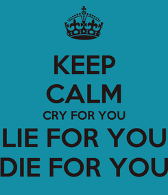 Poster: KEEP CALM CRY FOR YOU LIE FOR YOU DIE FOR YOU