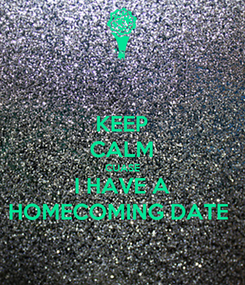 Poster: KEEP CALM CUASE I HAVE A HOMECOMING DATE