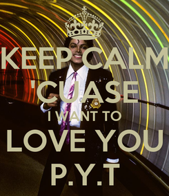 Poster: KEEP CALM 'CUASE I WANT TO LOVE YOU P.Y.T