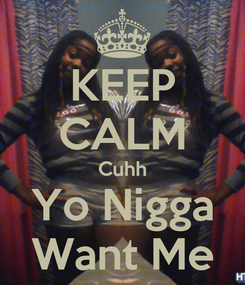 Poster: KEEP CALM Cuhh Yo Nigga Want Me
