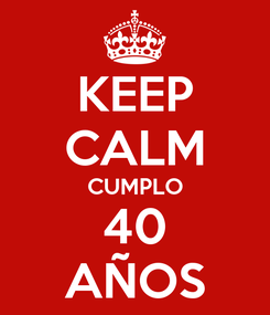 Poster: KEEP CALM CUMPLO 40 AÑOS