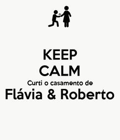 Poster: KEEP CALM Curti o casamento de Flávia & Roberto