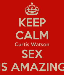 Poster: KEEP CALM Curtis Watson SEX IS AMAZING
