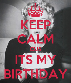 Poster: KEEP CALM CUS ITS MY BIRTHDAY
