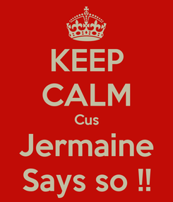Poster: KEEP CALM Cus Jermaine Says so !!