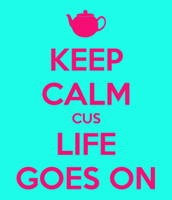 Poster: KEEP CALM CUS LIFE GOES ON