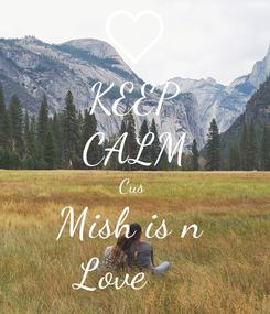 Poster: KEEP CALM Cus  Mish is n  Love ❤️