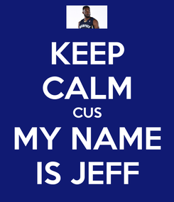 Poster: KEEP CALM CUS MY NAME IS JEFF