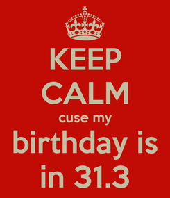 Poster: KEEP CALM cuse my birthday is in 31.3