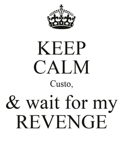 Poster: KEEP CALM Custo, & wait for my REVENGE