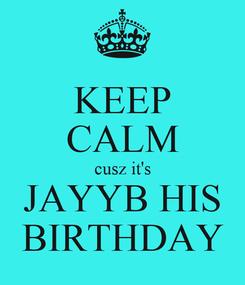 Poster: KEEP CALM cusz it's JAYYB HIS BIRTHDAY