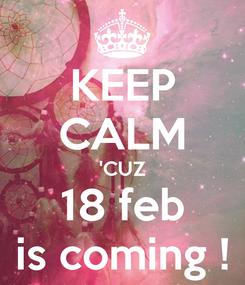 Poster: KEEP CALM 'CUZ 18 feb is coming !