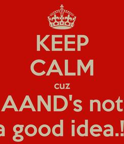 Poster: KEEP CALM cuz AAND's not a good idea.!!