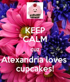 Poster: KEEP CALM cuz Alexandria loves  cupcakes!