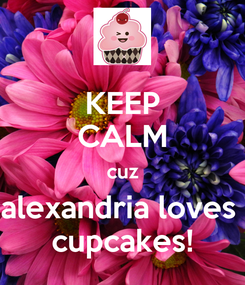 Poster: KEEP CALM cuz alexandria loves  cupcakes!