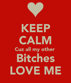 Poster: KEEP CALM Cuz all my other  Bitches LOVE ME