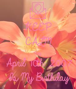 Poster: KEEP CALM Cuz  April 10th 2007 Is My Birthday