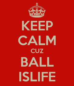 Poster: KEEP CALM CUZ BALL ISLIFE