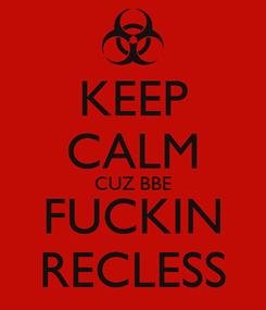 Poster: KEEP CALM CUZ BBE FUCKIN RECLESS