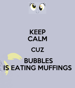 Poster: KEEP CALM CUZ  BUBBLES   IS EATING MUFFINGS