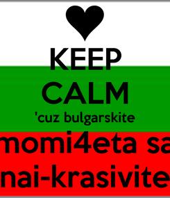 Poster: KEEP CALM 'cuz bulgarskite momi4eta sa nai-krasivite